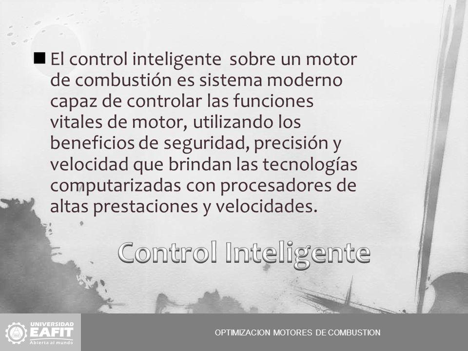 OPTIMIZACION MOTORES DE COMBUSTION El control inteligente sobre un motor de combustión es sistema moderno capaz de controlar las funciones vitales de motor, utilizando los beneficios de seguridad, precisión y velocidad que brindan las tecnologías computarizadas con procesadores de altas prestaciones y velocidades.