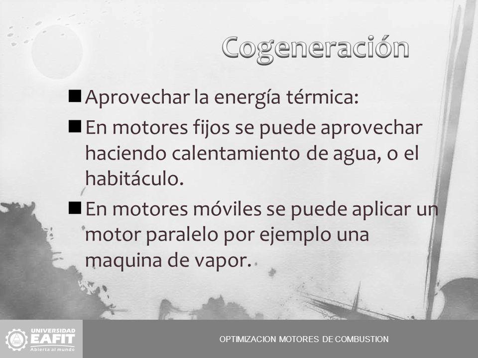 OPTIMIZACION MOTORES DE COMBUSTION Aprovechar la energía térmica: En motores fijos se puede aprovechar haciendo calentamiento de agua, o el habitáculo.