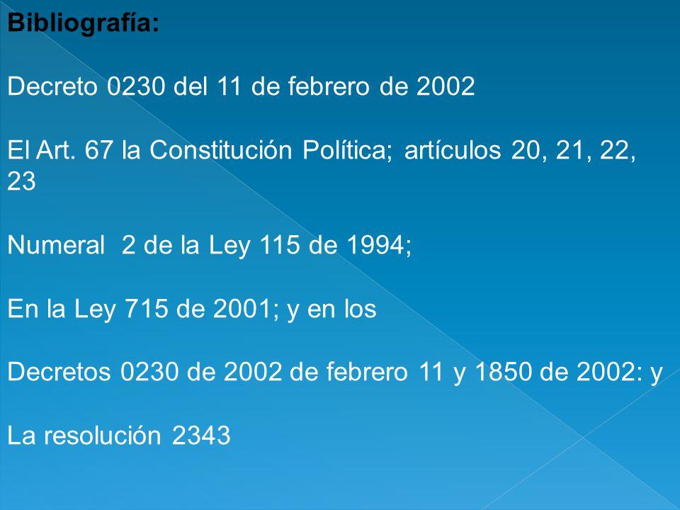 Bibliografía: Decreto 0230 del 11 de febrero de 2002 El Art. 67 la Constitución Política; artículos 20, 21, 22, 23 Numeral 2 de la Ley 115 de 1994; En