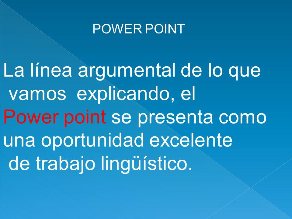 POWER POINT La línea argumental de lo que vamos explicando, el Power point se presenta como una oportunidad excelente de trabajo lingüístico.
