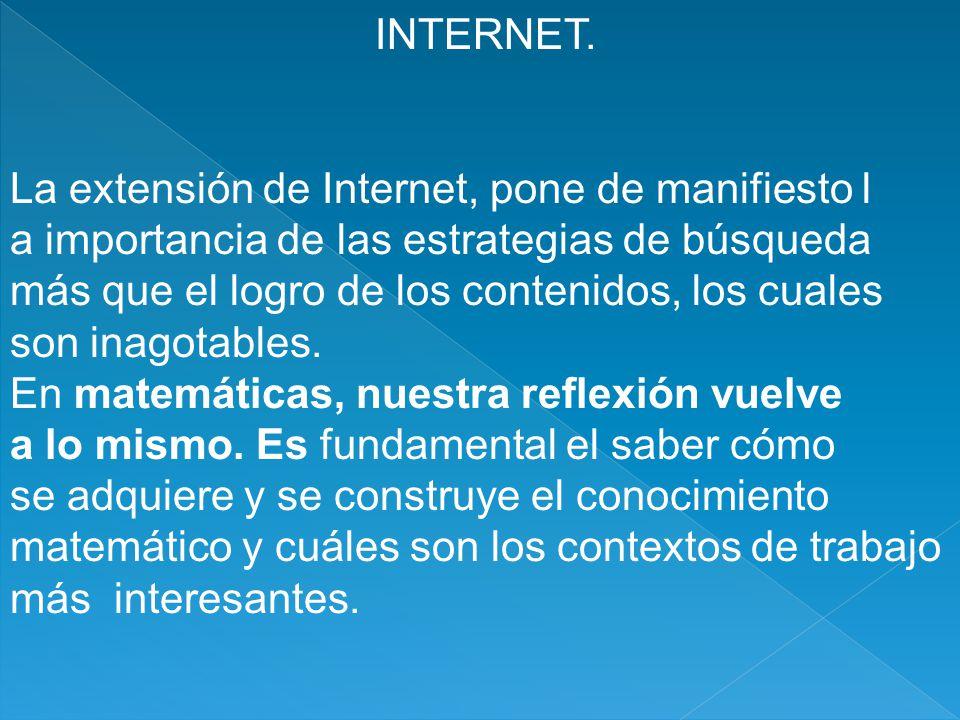 INTERNET. La extensión de Internet, pone de manifiesto l a importancia de las estrategias de búsqueda más que el logro de los contenidos, los cuales s
