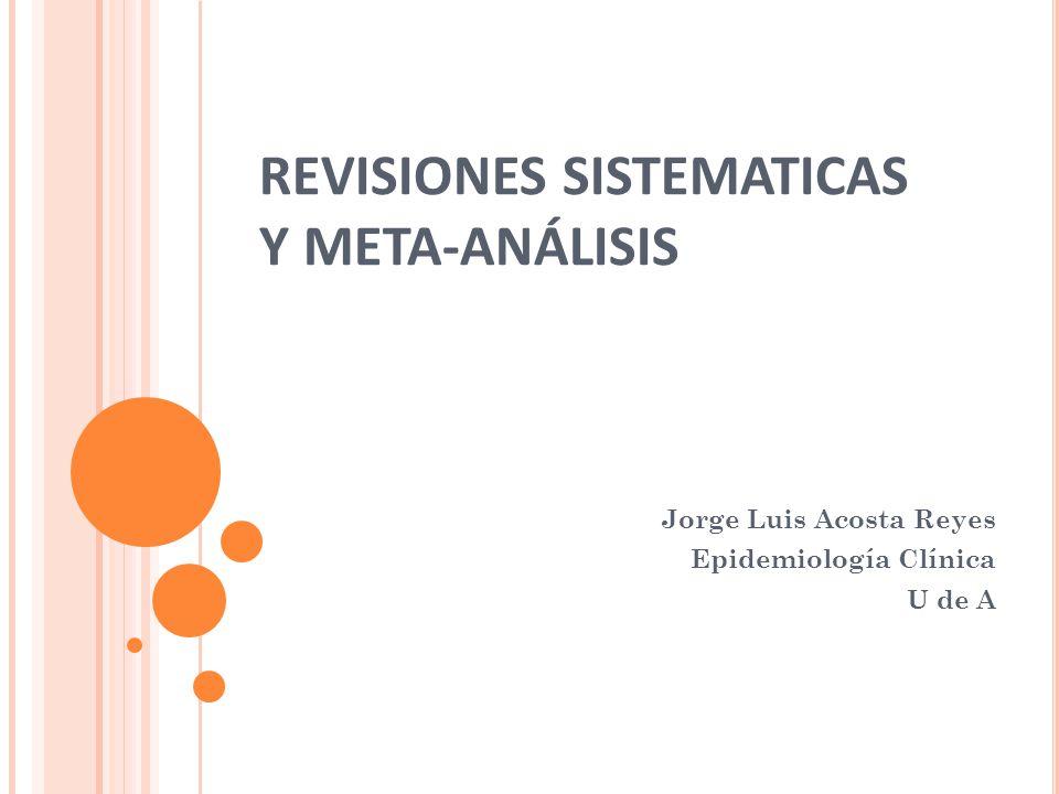 REVISIONES SISTEMATICAS Y META-ANÁLISIS Jorge Luis Acosta Reyes Epidemiología Clínica U de A