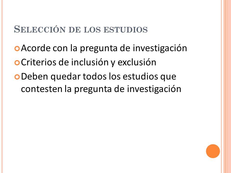 S ELECCIÓN DE LOS ESTUDIOS Acorde con la pregunta de investigación Criterios de inclusión y exclusión Deben quedar todos los estudios que contesten la pregunta de investigación