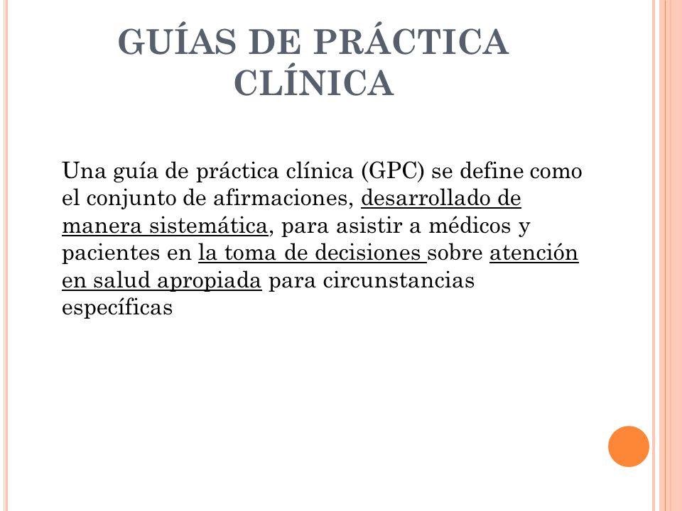 GUÍAS DE PRÁCTICA CLÍNICA Una guía de práctica clínica (GPC) se define como el conjunto de afirmaciones, desarrollado de manera sistemática, para asistir a médicos y pacientes en la toma de decisiones sobre atención en salud apropiada para circunstancias específicas