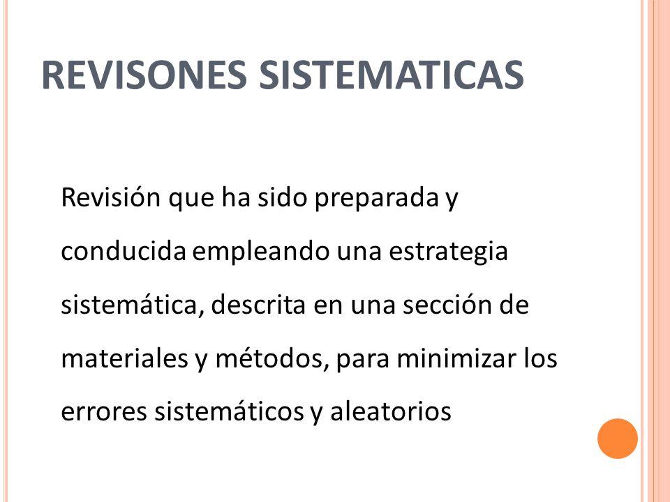 REVISONES SISTEMATICAS Revisión que ha sido preparada y conducida empleando una estrategia sistemática, descrita en una sección de materiales y métodos, para minimizar los errores sistemáticos y aleatorios
