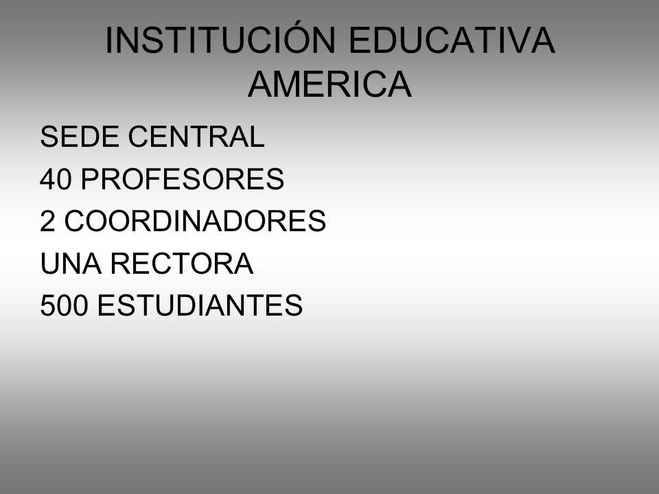 INSTITUCIÓN EDUCATIVA AMERICA SEDE CENTRAL 40 PROFESORES 2 COORDINADORES UNA RECTORA 500 ESTUDIANTES