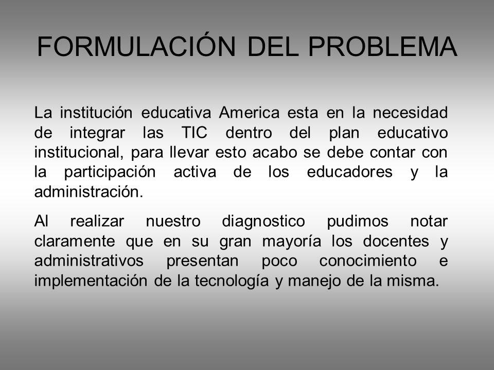 FORMULACIÓN DEL PROBLEMA La institución educativa America esta en la necesidad de integrar las TIC dentro del plan educativo institucional, para llevar esto acabo se debe contar con la participación activa de los educadores y la administración.