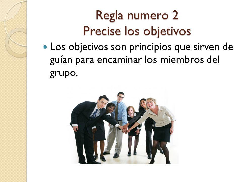 Regla numero 2 Precise los objetivos Los objetivos son principios que sirven de guían para encaminar los miembros del grupo.