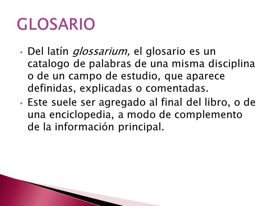 Del latín glossarium, el glosario es un catalogo de palabras de una misma disciplina o de un campo de estudio, que aparece definidas, explicadas o comentadas.