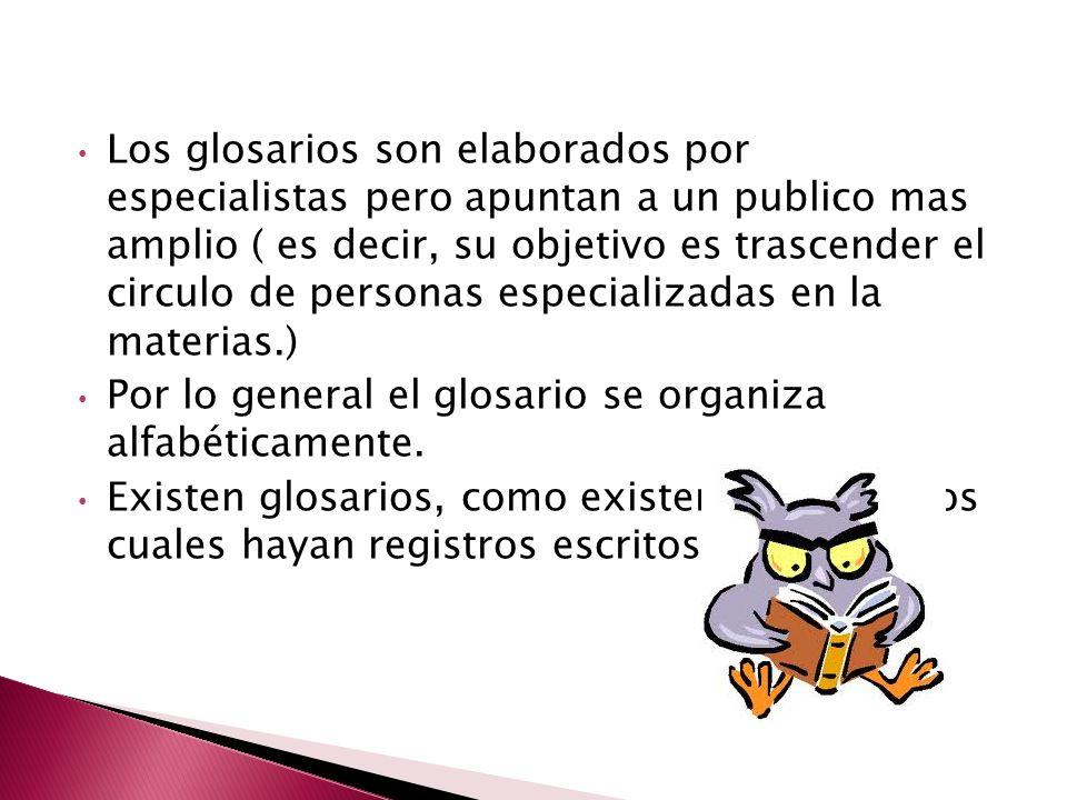 Los glosarios son elaborados por especialistas pero apuntan a un publico mas amplio ( es decir, su objetivo es trascender el circulo de personas especializadas en la materias.) Por lo general el glosario se organiza alfabéticamente.