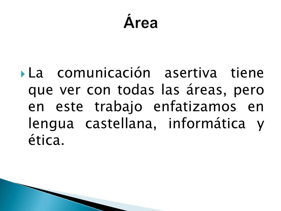 La comunicación asertiva tiene que ver con todas las áreas, pero en este trabajo enfatizamos en lengua castellana, informática y ética.