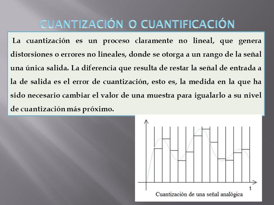 La cuantización es un proceso claramente no lineal, que genera distorsiones o errores no lineales, donde se otorga a un rango de la señal una única sa