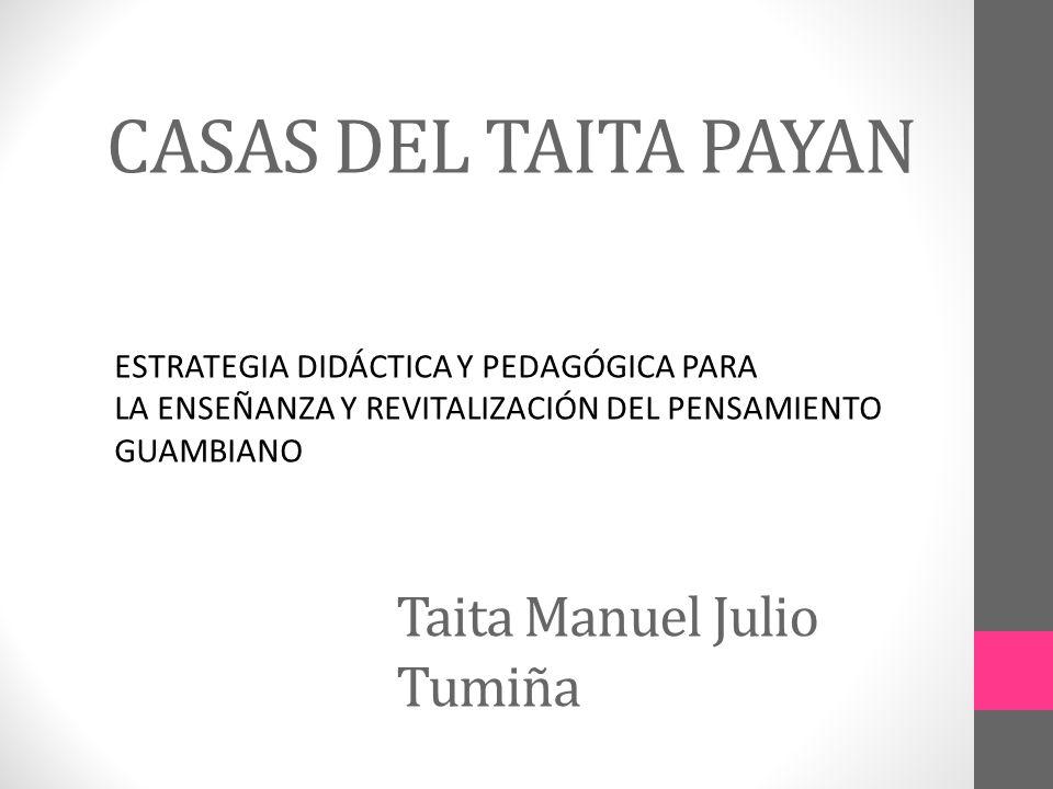 CASAS DEL TAITA PAYAN Taita Manuel Julio Tumiña ESTRATEGIA DIDÁCTICA Y PEDAGÓGICA PARA LA ENSEÑANZA Y REVITALIZACIÓN DEL PENSAMIENTO GUAMBIANO