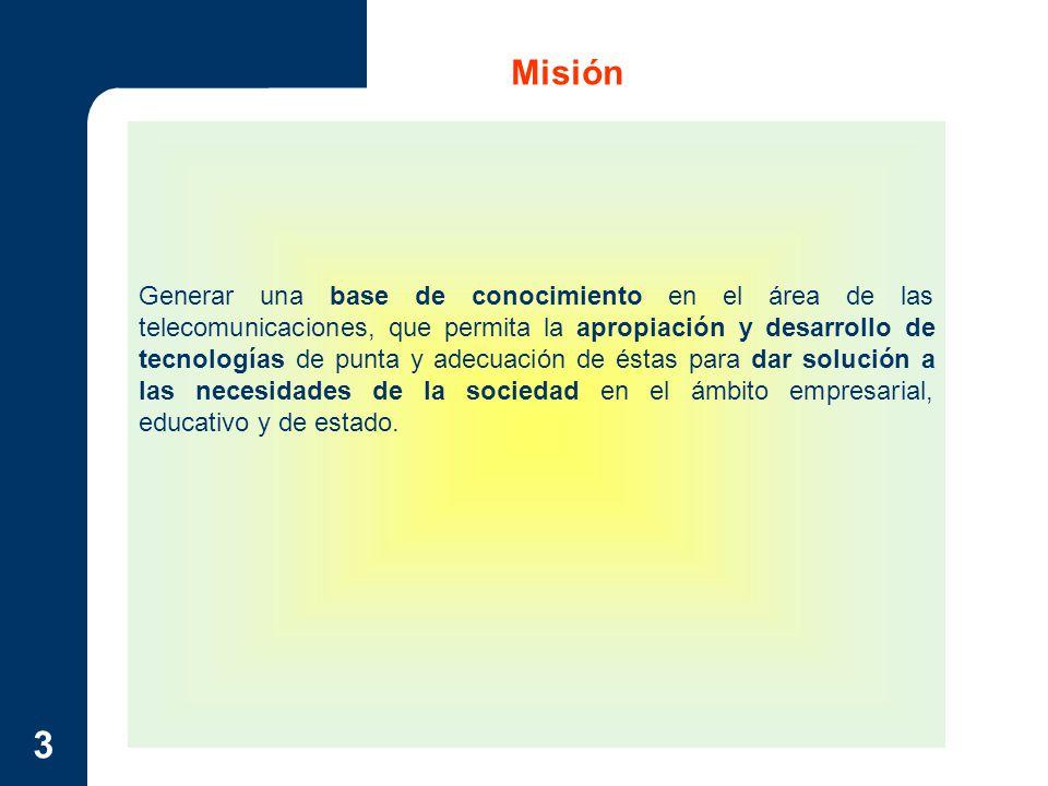 3 Misión Generar una base de conocimiento en el área de las telecomunicaciones, que permita la apropiación y desarrollo de tecnologías de punta y adec