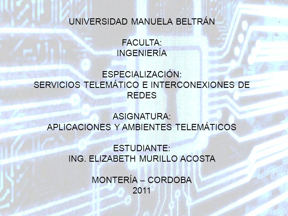 UNIVERSIDAD MANUELA BELTRÁN FACULTA: INGENIERÍA ESPECIALIZACIÓN: SERVICIOS TELEMÁTICO E INTERCONEXIONES DE REDES ASIGNATURA: APLICACIONES Y AMBIENTES TELEMÁTICOS ESTUDIANTE: ING.