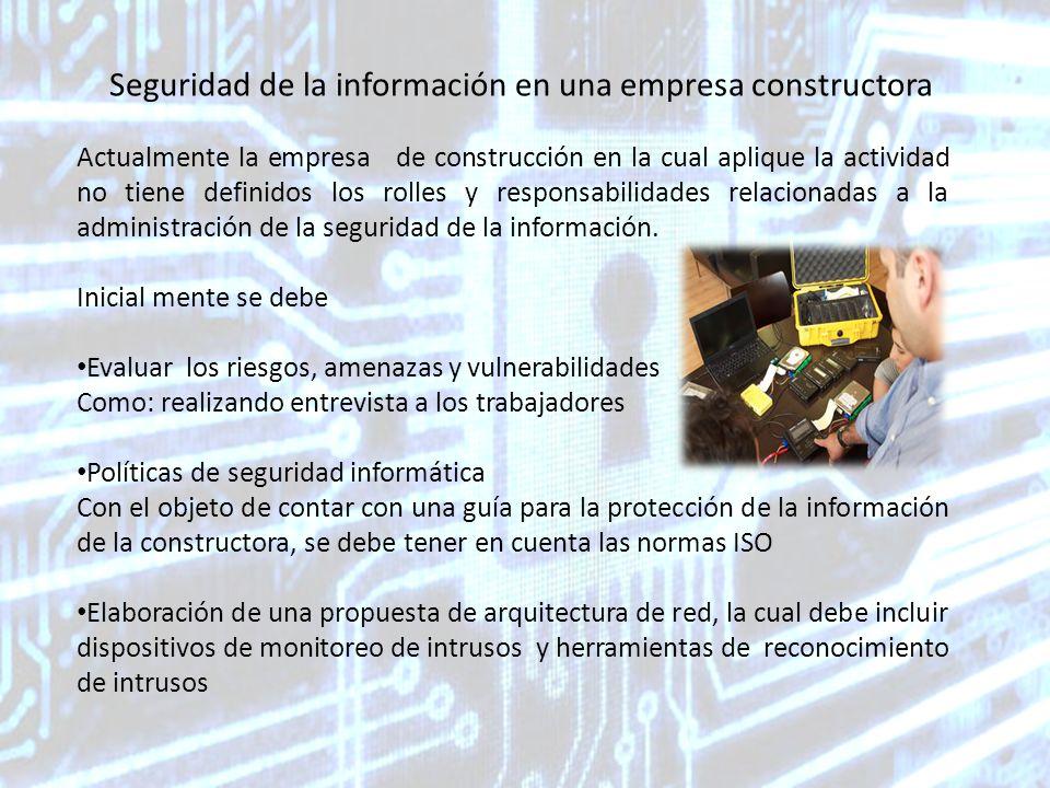 Seguridad de la información en una empresa constructora Actualmente la empresa de construcción en la cual aplique la actividad no tiene definidos los rolles y responsabilidades relacionadas a la administración de la seguridad de la información.