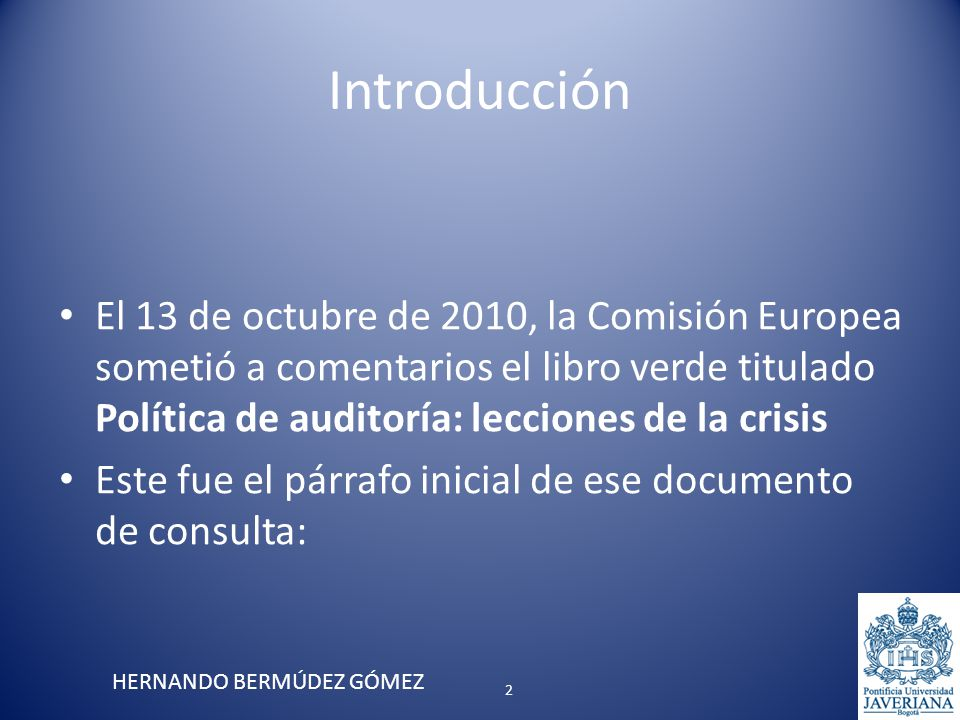 Introducción El 13 de octubre de 2010, la Comisión Europea sometió a comentarios el libro verde titulado Política de auditoría: lecciones de la crisis