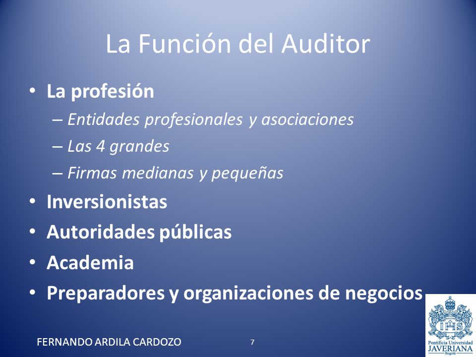 La Función del Auditor La profesión – Entidades profesionales y asociaciones – Las 4 grandes – Firmas medianas y pequeñas Inversionistas Autoridades p