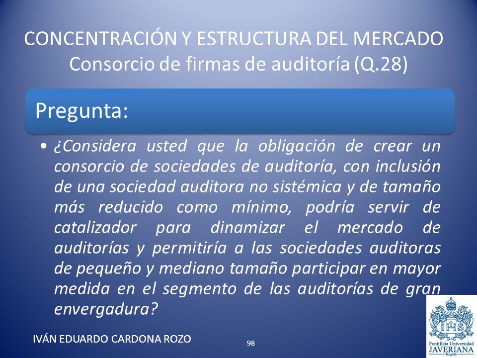 CONCENTRACIÓN Y ESTRUCTURA DEL MERCADO Consorcio de firmas de auditoría (Q.28) IVÁN EDUARDO CARDONA ROZO Pregunta: ¿Considera usted que la obligación
