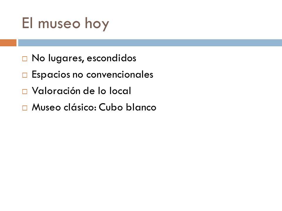 El museo hoy No lugares, escondidos Espacios no convencionales Valoración de lo local Museo clásico: Cubo blanco