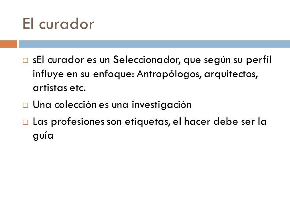 El curador sEl curador es un Seleccionador, que según su perfil influye en su enfoque: Antropólogos, arquitectos, artistas etc. Una colección es una i
