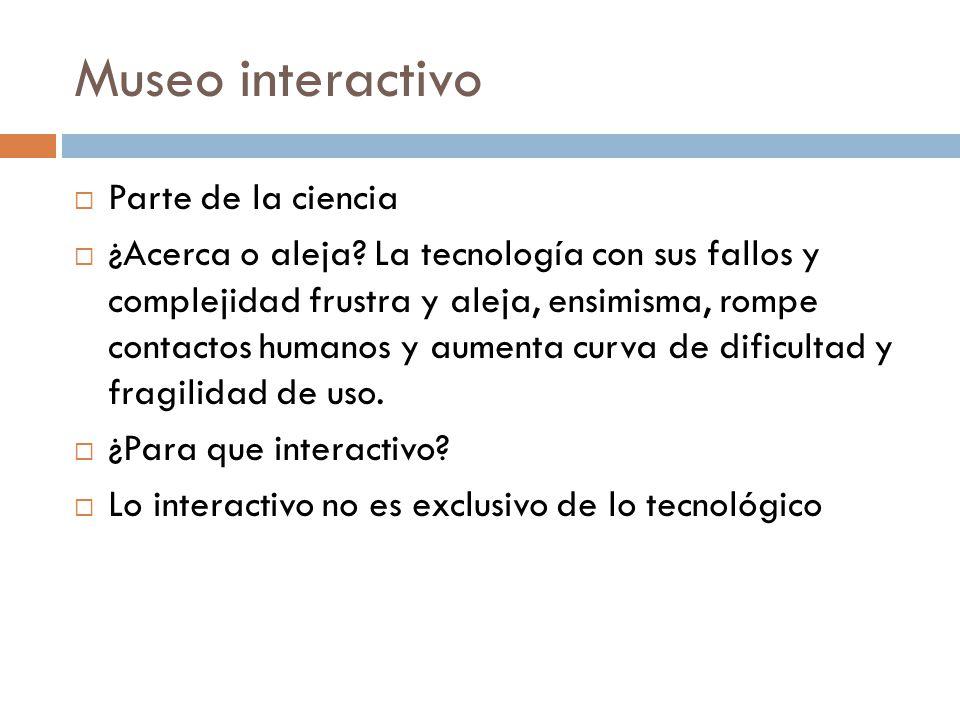 Museo interactivo Parte de la ciencia ¿Acerca o aleja? La tecnología con sus fallos y complejidad frustra y aleja, ensimisma, rompe contactos humanos