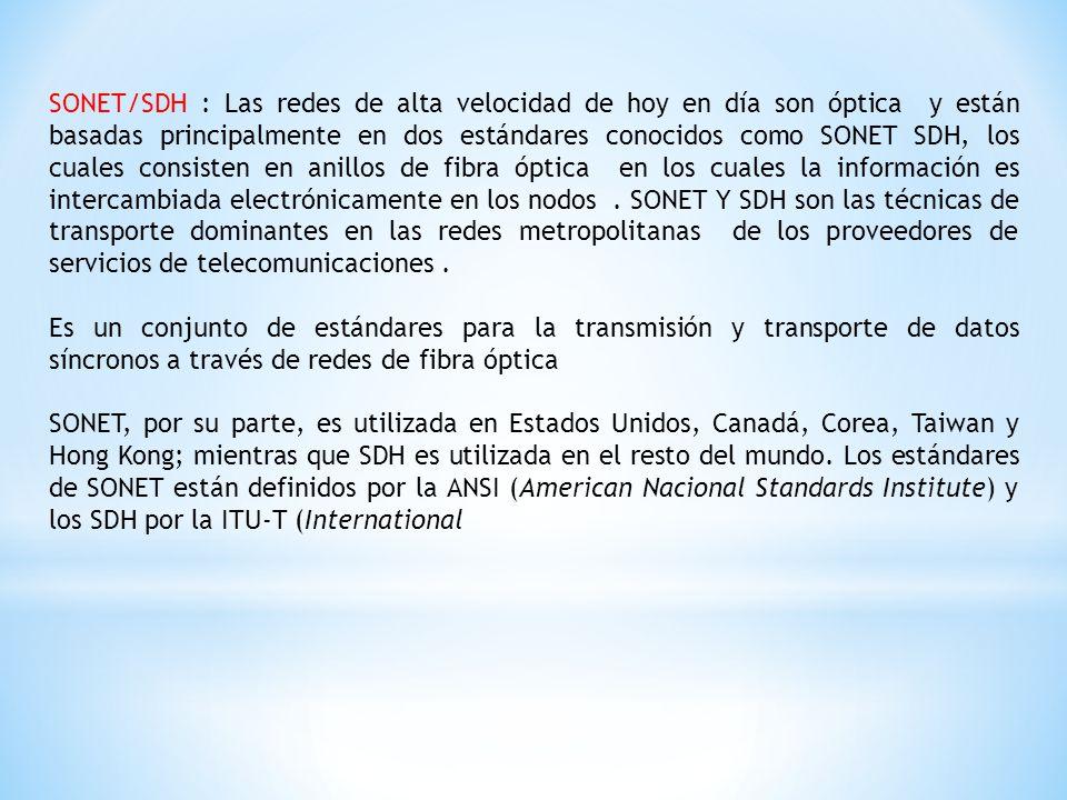 SONET/SDH : Las redes de alta velocidad de hoy en día son óptica y están basadas principalmente en dos estándares conocidos como SONET SDH, los cuales consisten en anillos de fibra óptica en los cuales la información es intercambiada electrónicamente en los nodos.