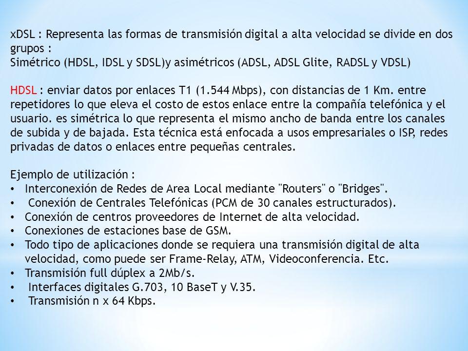 xDSL : Representa las formas de transmisión digital a alta velocidad se divide en dos grupos : Simétrico (HDSL, IDSL y SDSL)y asimétricos (ADSL, ADSL Glite, RADSL y VDSL) HDSL : enviar datos por enlaces T1 (1.544 Mbps), con distancias de 1 Km.