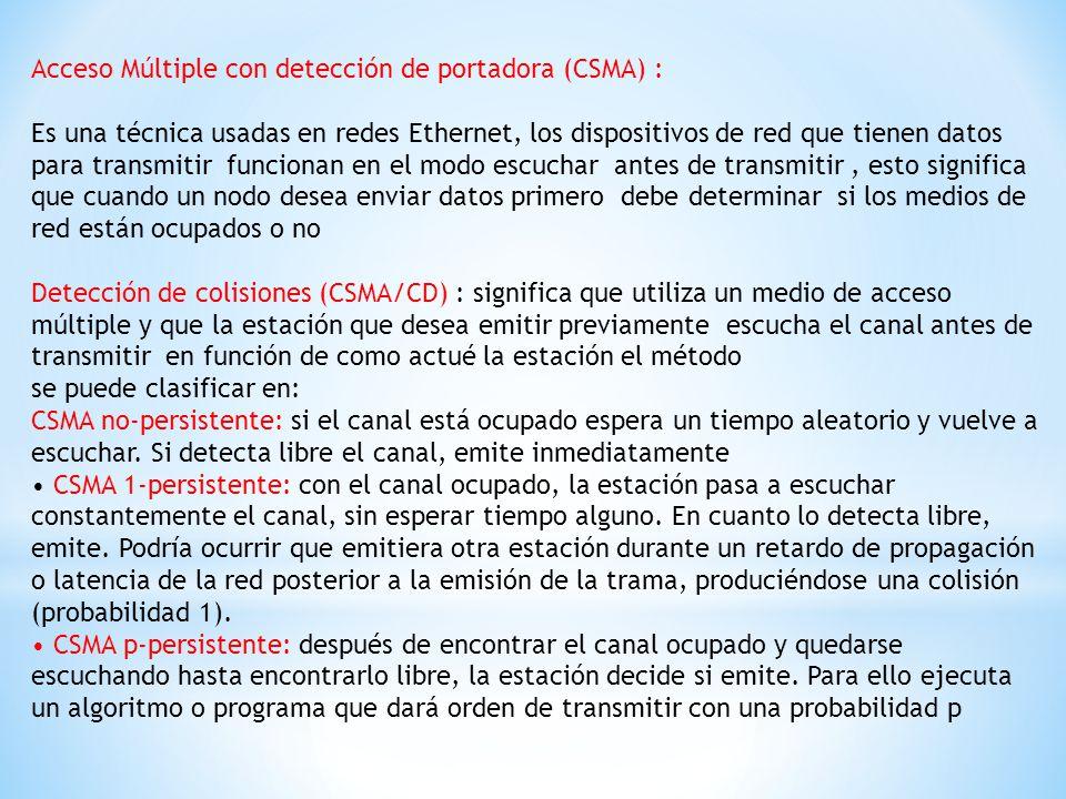 Acceso Múltiple con detección de portadora (CSMA) : Es una técnica usadas en redes Ethernet, los dispositivos de red que tienen datos para transmitir funcionan en el modo escuchar antes de transmitir, esto significa que cuando un nodo desea enviar datos primero debe determinar si los medios de red están ocupados o no Detección de colisiones (CSMA/CD) : significa que utiliza un medio de acceso múltiple y que la estación que desea emitir previamente escucha el canal antes de transmitir en función de como actué la estación el método se puede clasificar en: CSMA no-persistente: si el canal está ocupado espera un tiempo aleatorio y vuelve a escuchar.