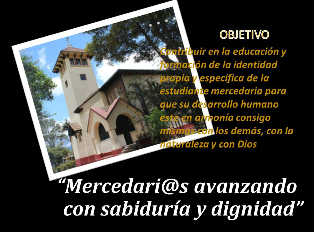 Mercedari@s avanzando con sabiduría y dignidad Contribuir en la educación y formación de la identidad propia y específica de la estudiante mercedaria para que su desarrollo humano este en armonía consigo mismas con los demás, con la naturaleza y con Dios
