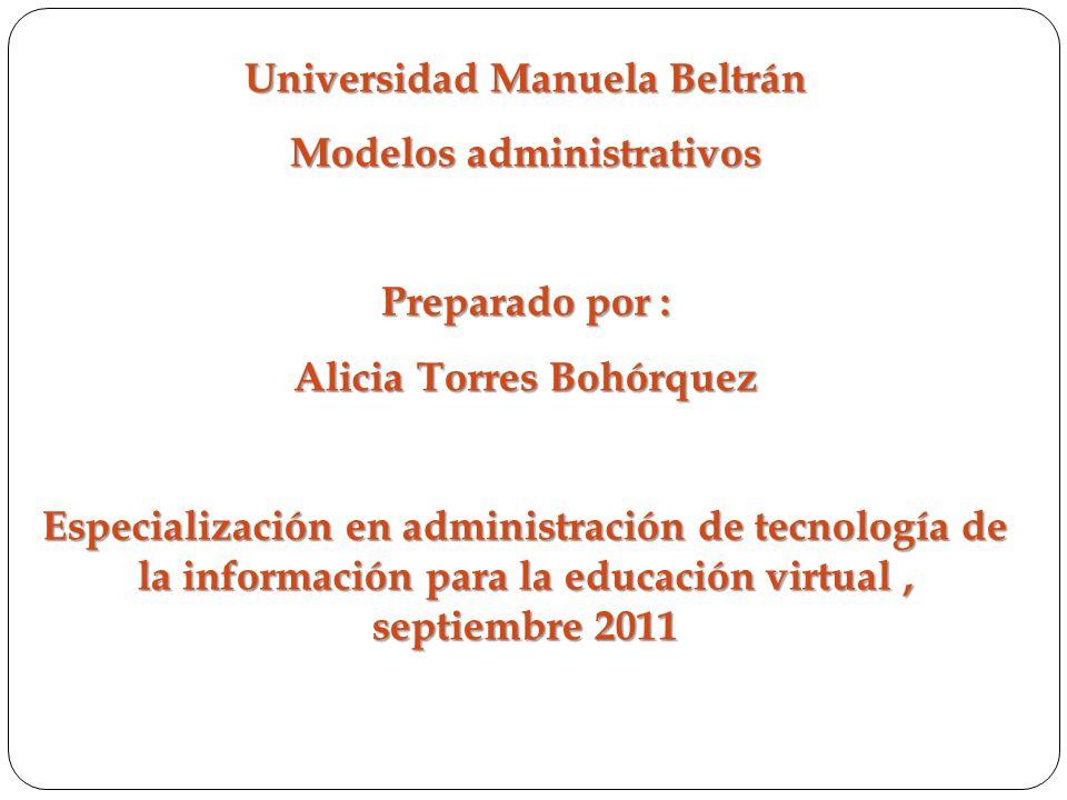 Universidad Manuela Beltrán Modelos administrativos Preparado por : Alicia Torres Bohórquez Especialización en administración de tecnología de la info