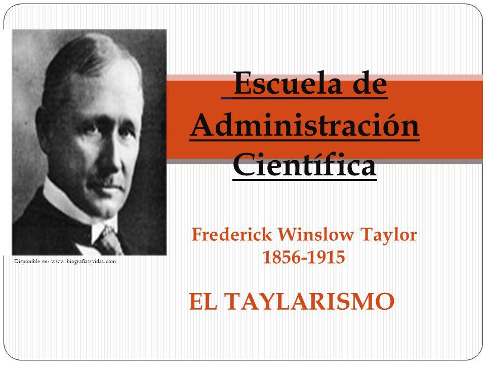 EL TAYLARISMO Escuela de Administración Científica Frederick Winslow Taylor 1856-1915 Disponible en: www.biografiasyvidas.com