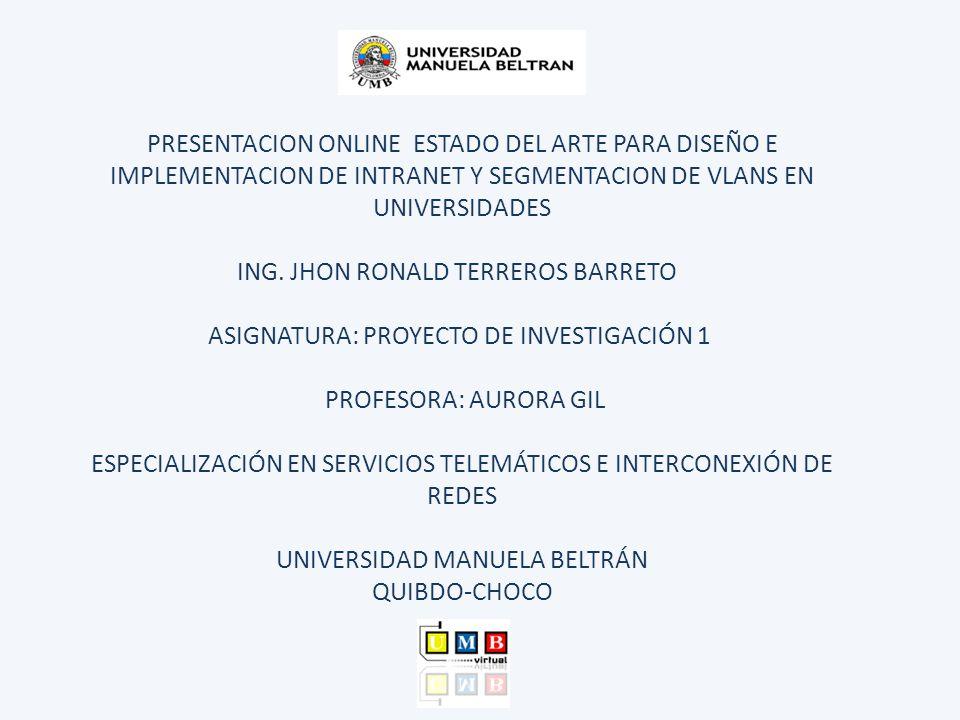 PRESENTACION ONLINE ESTADO DEL ARTE PARA DISEÑO E IMPLEMENTACION DE INTRANET Y SEGMENTACION DE VLANS EN UNIVERSIDADES ING. JHON RONALD TERREROS BARRET