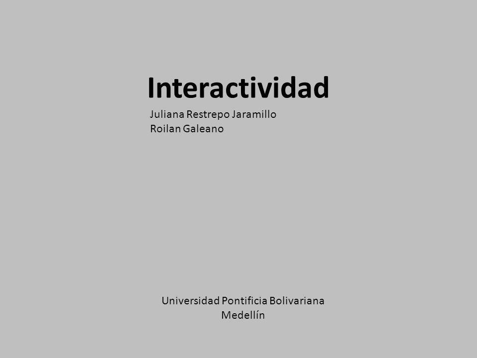 Interactividad Juliana Restrepo Jaramillo Roilan Galeano Universidad Pontificia Bolivariana Medellín