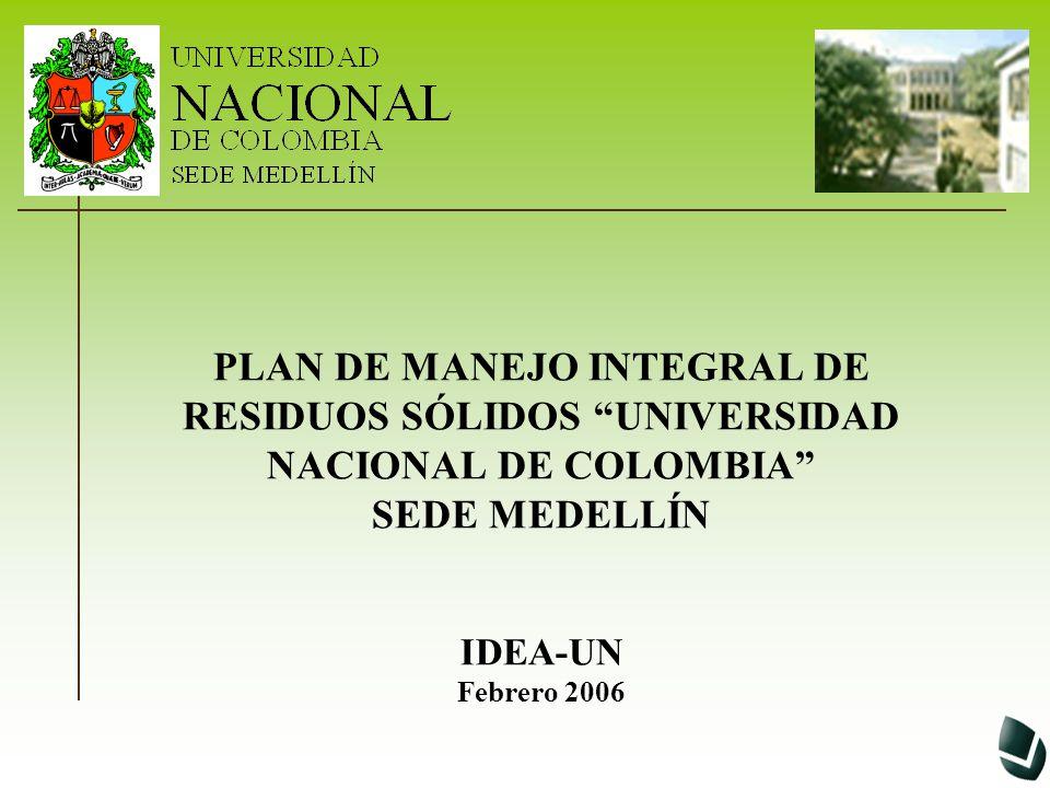 PLAN DE MANEJO INTEGRAL DE RESIDUOS SÓLIDOS UNIVERSIDAD NACIONAL DE COLOMBIA SEDE MEDELLÍN IDEA-UN Febrero 2006