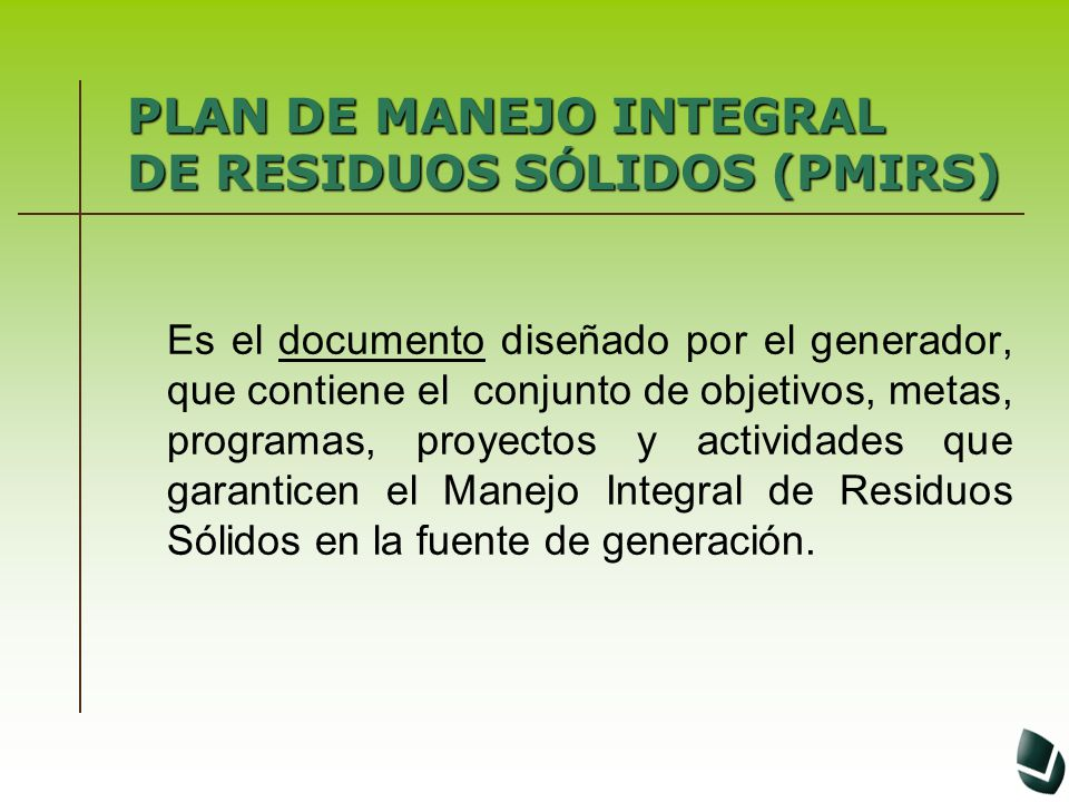 PLAN DE MANEJO INTEGRAL DE RESIDUOS S Ó LIDOS (PMIRS) Es el documento diseñado por el generador, que contiene el conjunto de objetivos, metas, program