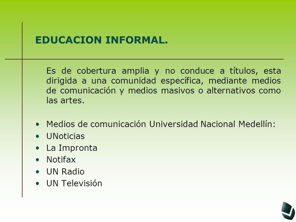 EDUCACION INFORMAL. Es de cobertura amplia y no conduce a títulos, esta dirigida a una comunidad específica, mediante medios de comunicación y medios