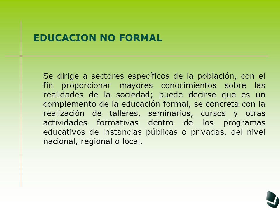 EDUCACION NO FORMAL Se dirige a sectores específicos de la población, con el fin proporcionar mayores conocimientos sobre las realidades de la socieda