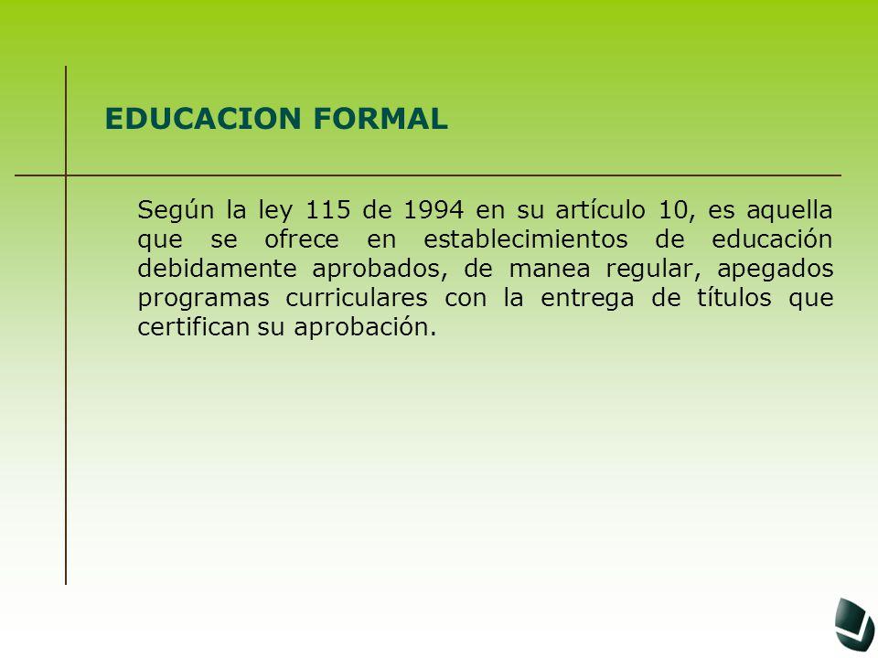 EDUCACION FORMAL Según la ley 115 de 1994 en su artículo 10, es aquella que se ofrece en establecimientos de educación debidamente aprobados, de manea