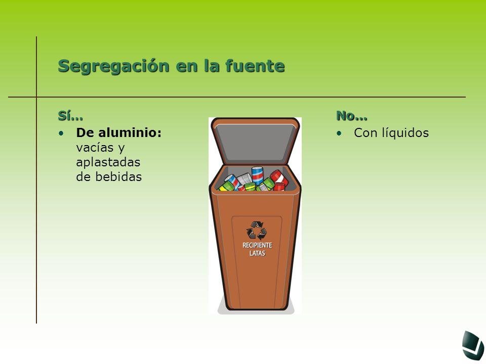 Segregación en la fuente Sí… De aluminio: vacías y aplastadas de bebidasNo… Con líquidos