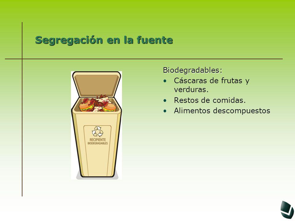 Segregación en la fuente Biodegradables: Cáscaras de frutas y verduras. Restos de comidas. Alimentos descompuestos