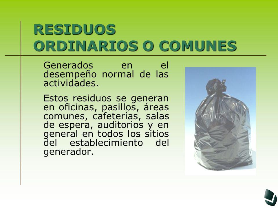RESIDUOS ORDINARIOS O COMUNES Generados en el desempeño normal de las actividades. Estos residuos se generan en oficinas, pasillos, áreas comunes, caf