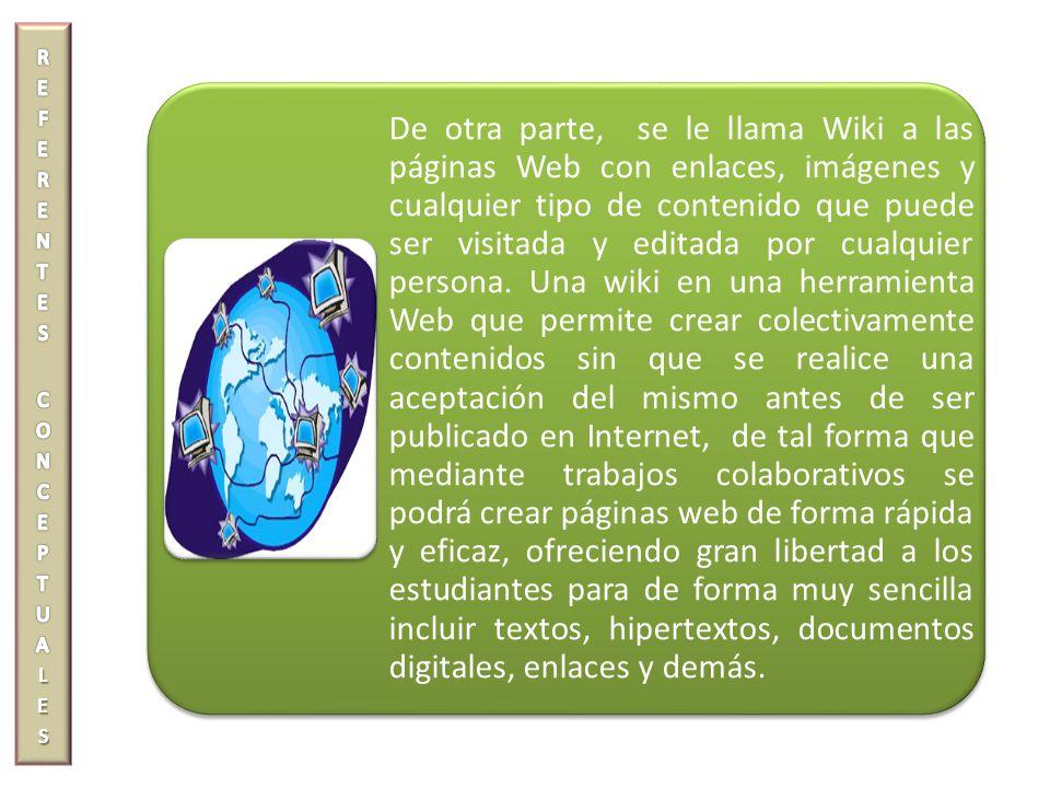 De otra parte, se le llama Wiki a las páginas Web con enlaces, imágenes y cualquier tipo de contenido que puede ser visitada y editada por cualquier p