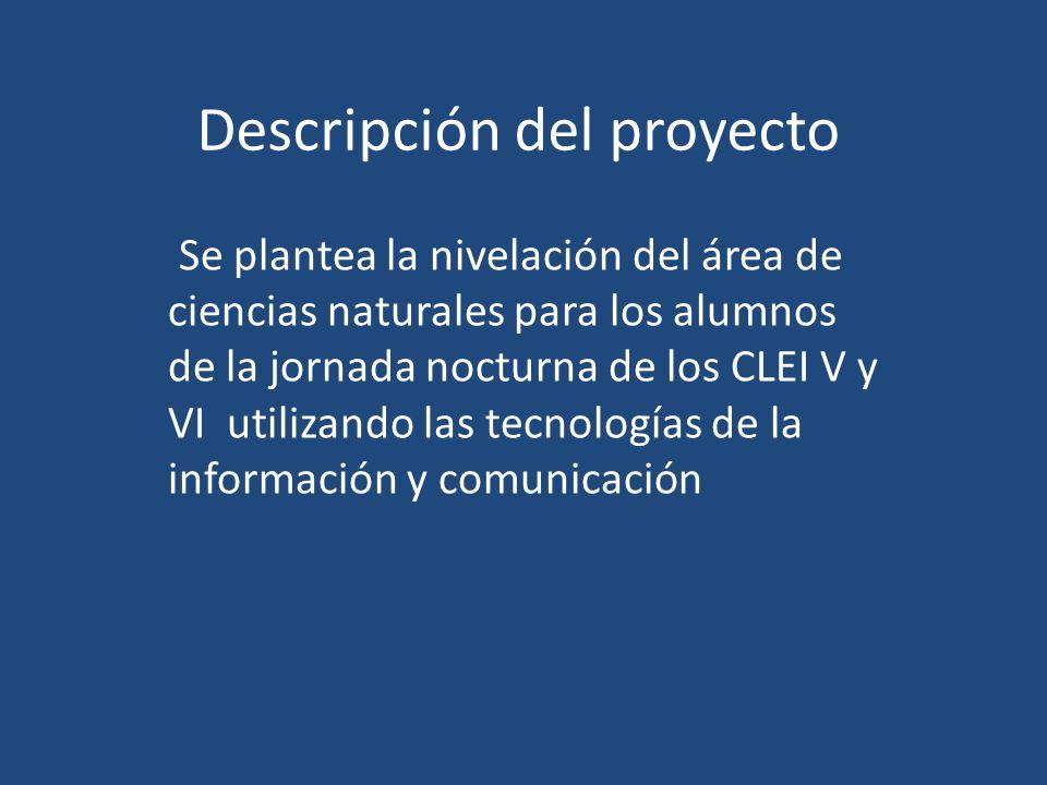 Descripción del proyecto Se plantea la nivelación del área de ciencias naturales para los alumnos de la jornada nocturna de los CLEI V y VI utilizando las tecnologías de la información y comunicación