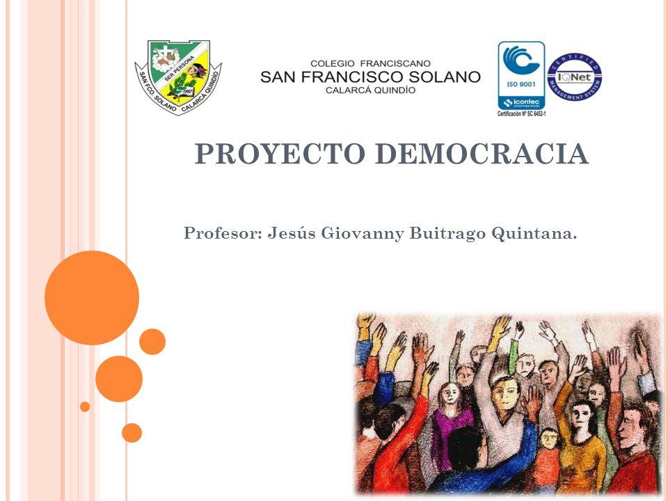 PROYECTO DEMOCRACIA Profesor: Jesús Giovanny Buitrago Quintana.