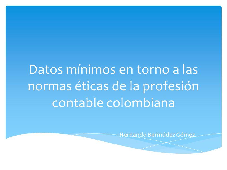 Datos mínimos en torno a las normas éticas de la profesión contable colombiana Hernando Bermúdez Gómez