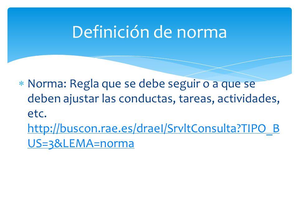 Norma: Regla que se debe seguir o a que se deben ajustar las conductas, tareas, actividades, etc. http://buscon.rae.es/draeI/SrvltConsulta?TIPO_B US=3