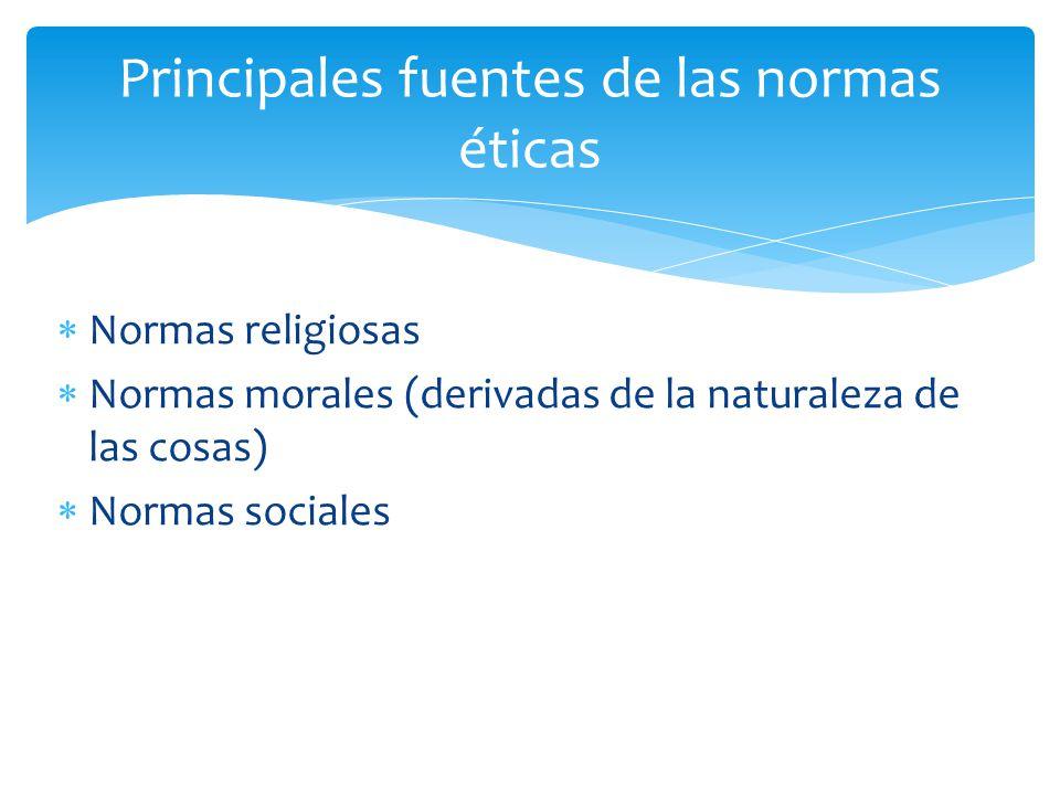 Normas religiosas Normas morales (derivadas de la naturaleza de las cosas) Normas sociales Principales fuentes de las normas éticas