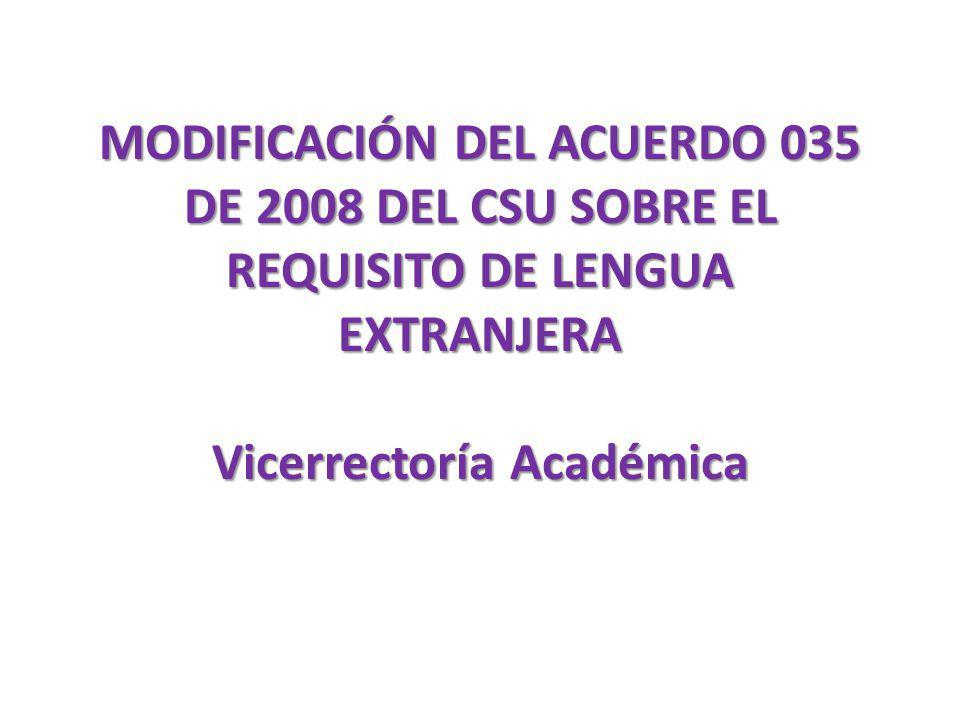 MODIFICACIÓN DEL ACUERDO 035 DE 2008 DEL CSU SOBRE EL REQUISITO DE LENGUA EXTRANJERA Vicerrectoría Académica