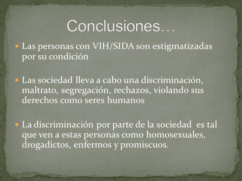 Las personas con VIH/SIDA son estigmatizadas por su condición Las sociedad lleva a cabo una discriminación, maltrato, segregación, rechazos, violando sus derechos como seres humanos La discriminación por parte de la sociedad es tal que ven a estas personas como homosexuales, drogadictos, enfermos y promiscuos.